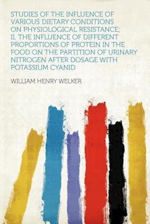 Studies of the Influence of Various Dietary Conditions on Physiological Resistance; II, the Influence of Different Proportions of Protein in the Food af William Henry Welker