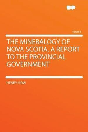 The Mineralogy of Nova Scotia. a Report to the Provincial Government af Henry How