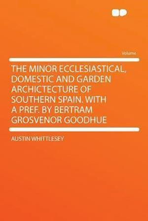The Minor Ecclesiastical, Domestic and Garden Archictecture of Southern Spain. with a Pref. by Bertram Grosvenor Goodhue af Austin Whittlesey