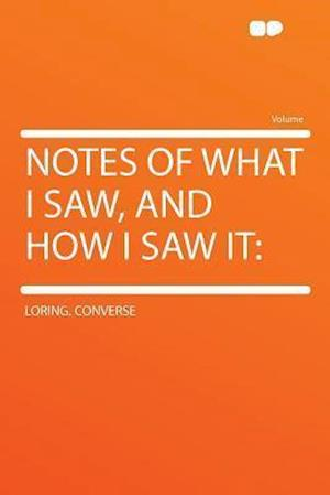 Notes of What I Saw, and How I Saw It af Loring Converse