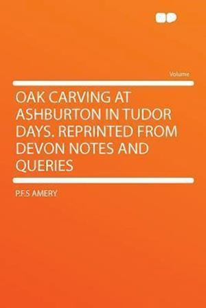 Oak Carving at Ashburton in Tudor Days. Reprinted from Devon Notes and Queries af P. F. S. Amery