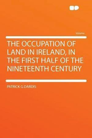 The Occupation of Land in Ireland, in the First Half of the Nineteenth Century af Patrick G. Dardis