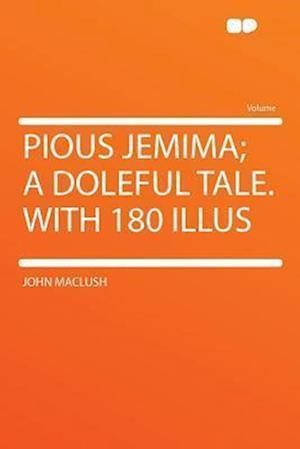 Pious Jemima; A Doleful Tale. with 180 Illus af John Maclush