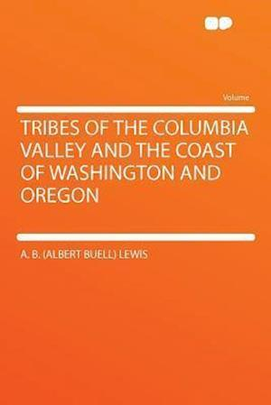 Tribes of the Columbia Valley and the Coast of Washington and Oregon af A. B. Lewis