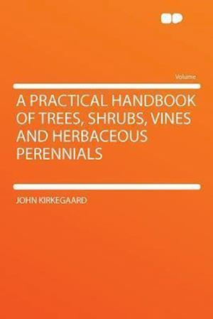 A Practical Handbook of Trees, Shrubs, Vines and Herbaceous Perennials af John Kirkegaard