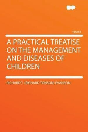 A Practical Treatise on the Management and Diseases of Children af Richard T. Evanson