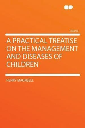 A Practical Treatise on the Management and Diseases of Children af Henry Maunsell