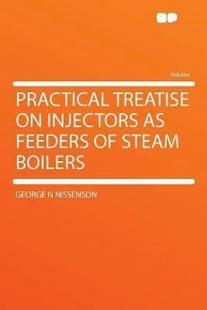 Practical Treatise on Injectors as Feeders of Steam Boilers af George N. Nissenson