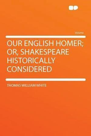 Our English Homer; Or, Shakespeare Historically Considered af Thomas William White