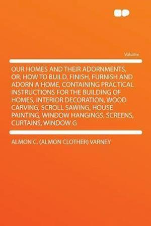 Our Homes and Their Adornments, Or, How to Build, Finish, Furnish and Adorn a Home, Containing Practical Instructions for the Building of Homes, Inter af Almon C. Varney