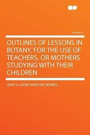 Outlines of Lessons in Botany. for the Use of Teachers, or Mothers Studying with Their Children Volume 2 af Jane H. Newell
