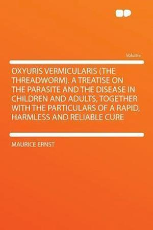 Oxyuris Vermicularis (the Threadworm). a Treatise on the Parasite and the Disease in Children and Adults, Together with the Particulars of a Rapid, Ha af Maurice Ernst