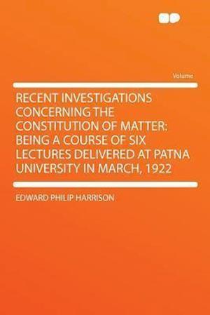 Recent Investigations Concerning the Constitution of Matter af Edward Philip Harrison
