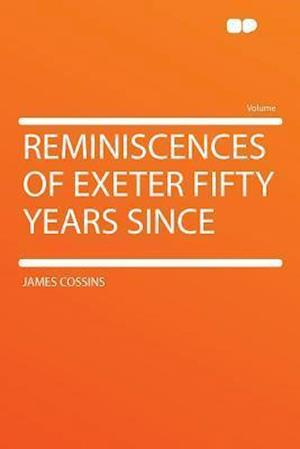 Reminiscences of Exeter Fifty Years Since af James Cossins