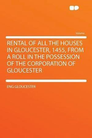 Rental of All the Houses in Gloucester, 1455, from a Roll in the Possession of the Corporation of Gloucester af Eng Gloucester