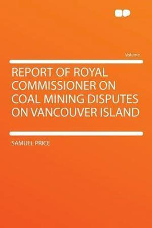 Report of Royal Commissioner on Coal Mining Disputes on Vancouver Island af Samuel Price