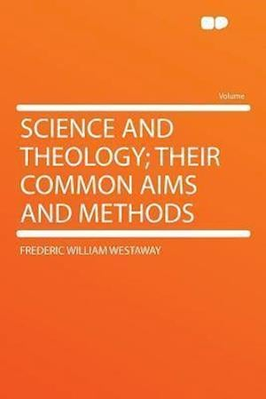 Science and Theology; Their Common Aims and Methods af Frederic William Westaway