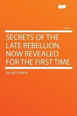 Secrets of the Late Rebellion, Now Revealed for the First Time af Jacob R. Freese