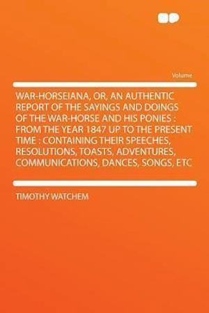 War-Horseiana, Or, an Authentic Report of the Sayings and Doings of the War-Horse and His Ponies af Timothy Watchem