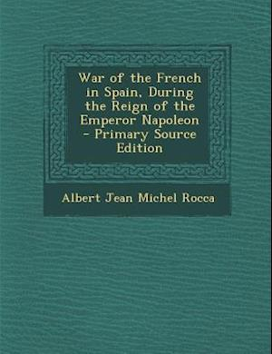 War of the French in Spain, During the Reign of the Emperor Napoleon af Albert Jean Michel Rocca
