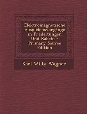 Elektromagnetische Ausgleichsvorgange in Freileitungen Und Kabeln af Karl Willy Wagner