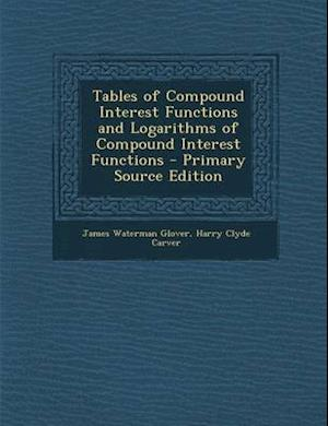 Tables of Compound Interest Functions and Logarithms of Compound Interest Functions - Primary Source Edition af James Waterman Glover, Harry Clyde Carver