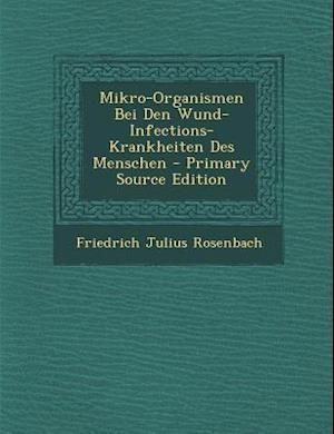 Mikro-Organismen Bei Den Wund-Infections-Krankheiten Des Menschen - Primary Source Edition af Friedrich Julius Rosenbach
