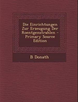 Die Einrichtungen Zur Erzeugung Der Roentgenstrahlen - Primary Source Edition af B. Donath