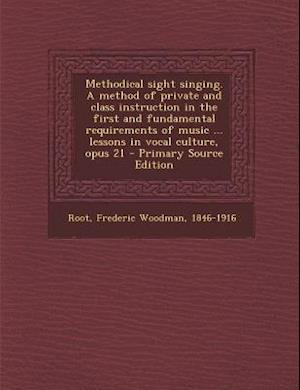 Methodical Sight Singing. a Method of Private and Class Instruction in the First and Fundamental Requirements of Music ... Lessons in Vocal Culture, O af Frederic Woodman Root