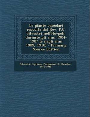 Le Piante Vascolari Raccolte Dal REV. P.C. Silvestri Nell'hu-Peh, Durante Gli Anni 1904-1907 (E Negli Anni 1909, 1910) - Primary Source Edition af R. 1875-1949 Pampanini, Cipriano Silvestri