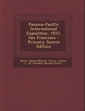 Panama-Pacific International Exposition, 1915, San Francisco - Primary Source Edition af Edward Everett Winchell, Thomas Morrell Moore, Charles C. Curran