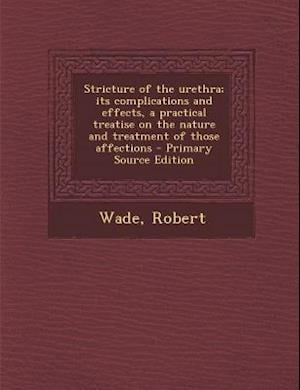 Stricture of the Urethra; Its Complications and Effects, a Practical Treatise on the Nature and Treatment of Those Affections - Primary Source Edition af Robert Wade