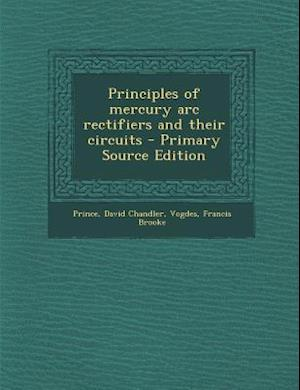 Principles of Mercury ARC Rectifiers and Their Circuits - Primary Source Edition af Francis Brooke Vogdes, David Chandler Prince