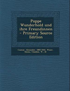 Puppe Wunderhold Und Ihre Freundinnen - Primary Source Edition af W. Claudius, Emma Woser, Alexander Cosmar