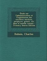 Etude Sur L'Administration Et L'Exploitation Des Carrieres Marbres, Porphyre, Granit, Etc. Dans Le Monde Romain af Charles Dubois