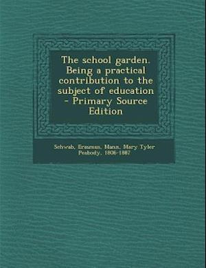 The School Garden. Being a Practical Contribution to the Subject of Education - Primary Source Edition af Erasmus Schwab, Mary Tyler Peabody Mann