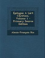 Epilogue a Lart Chretien, Volume 1 - Primary Source Edition af Alexis-Francois Rio