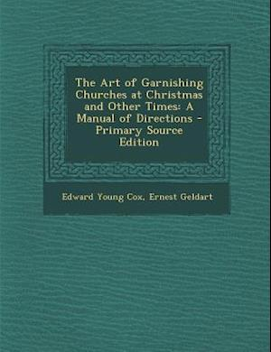 The Art of Garnishing Churches at Christmas and Other Times af Edward Young Cox, Ernest Geldart