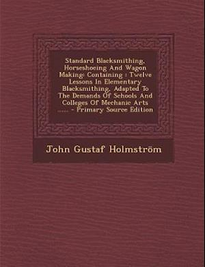 Standard Blacksmithing, Horseshoeing and Wagon Making af John Gustaf Holmstrom