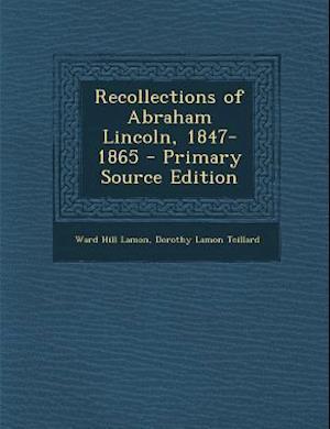 Recollections of Abraham Lincoln, 1847-1865 af Dorothy Lamon Teillard, Ward Hill Lamon