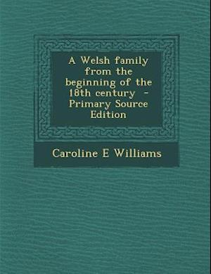 A Welsh Family from the Beginning of the 18th Century - Primary Source Edition af Caroline E. Williams