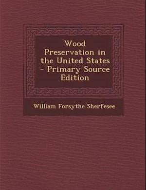 Wood Preservation in the United States - Primary Source Edition af William Forsythe Sherfesee