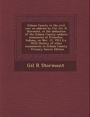 Gibson County in the Civil War; An Address by Col. Gil. R. Stormont, at the Dedication of the Gibson County Soldiers Monument at Princeton, Indiana, o af Gil R. Stormont