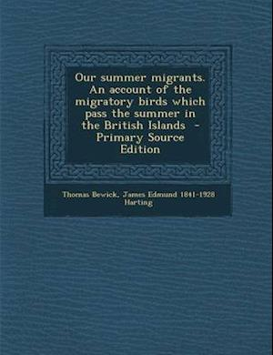 Our Summer Migrants. an Account of the Migratory Birds Which Pass the Summer in the British Islands af James Edmund 1841-1928 Harting, Thomas Bewick