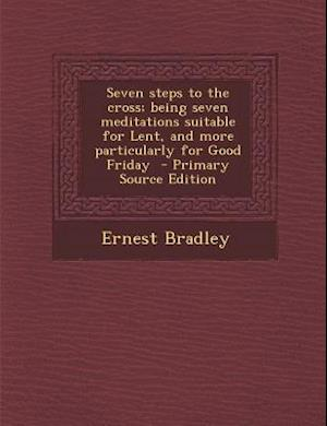 Seven Steps to the Cross; Being Seven Meditations Suitable for Lent, and More Particularly for Good Friday - Primary Source Edition af Ernest Bradley
