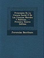 Principios de La Ciencia Social O de Las Ciencias Morales y Politicas... af Jeremias Bentham