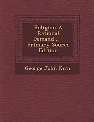 Religion a Rational Demand... - Primary Source Edition af George John Kirn