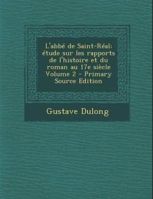 L'Abbe de Saint-Real; Etude Sur Les Rapports de L'Histoire Et Du Roman Au 17e Siecle Volume 2 - Primary Source Edition af Gustave Dulong