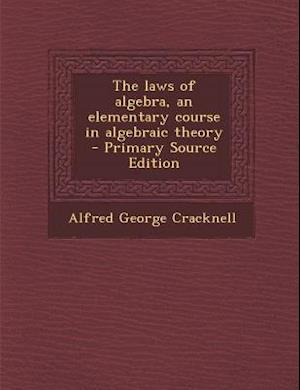 The Laws of Algebra, an Elementary Course in Algebraic Theory - Primary Source Edition af Alfred George Cracknell