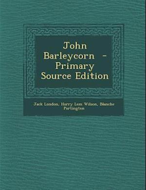 John Barleycorn - Primary Source Edition af Harry Lem Wilson, Blanche Partington, Jack London